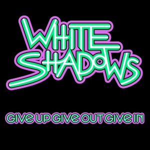 White-Shadows-Give-Up-Give-Out-Give-In